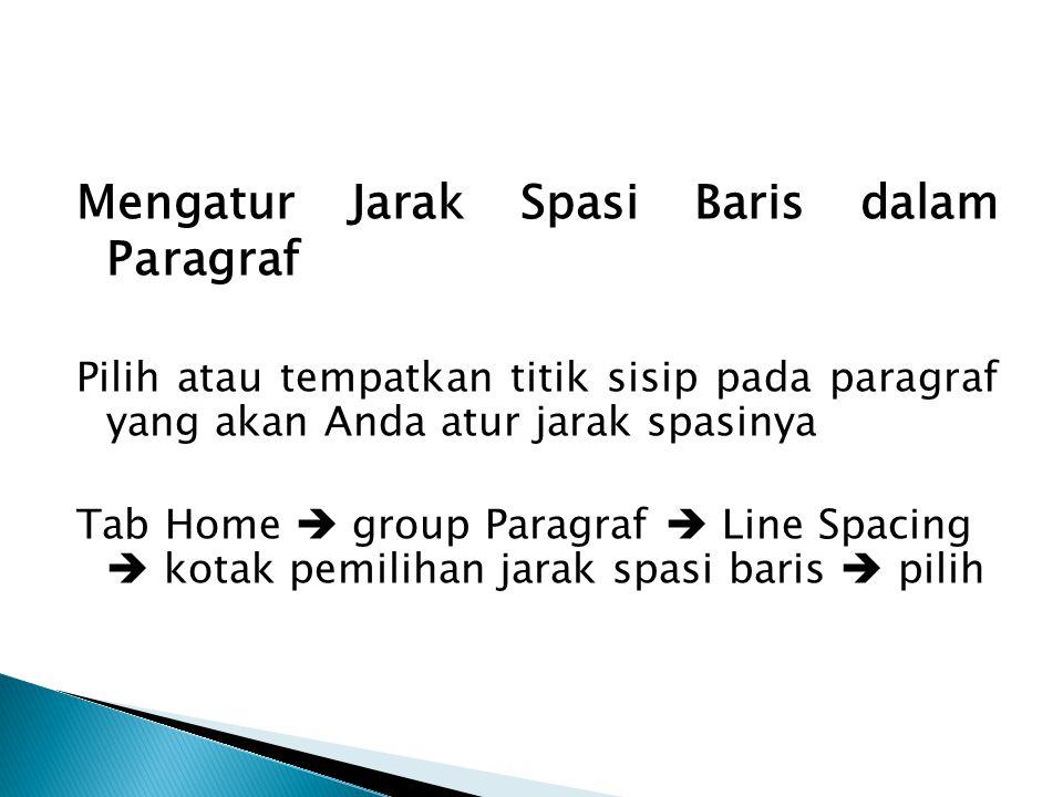 Mengatur Jarak Spasi Baris dalam Paragraf Pilih atau tempatkan titik sisip pada paragraf yang akan Anda atur jarak spasinya Tab Home  group Paragraf