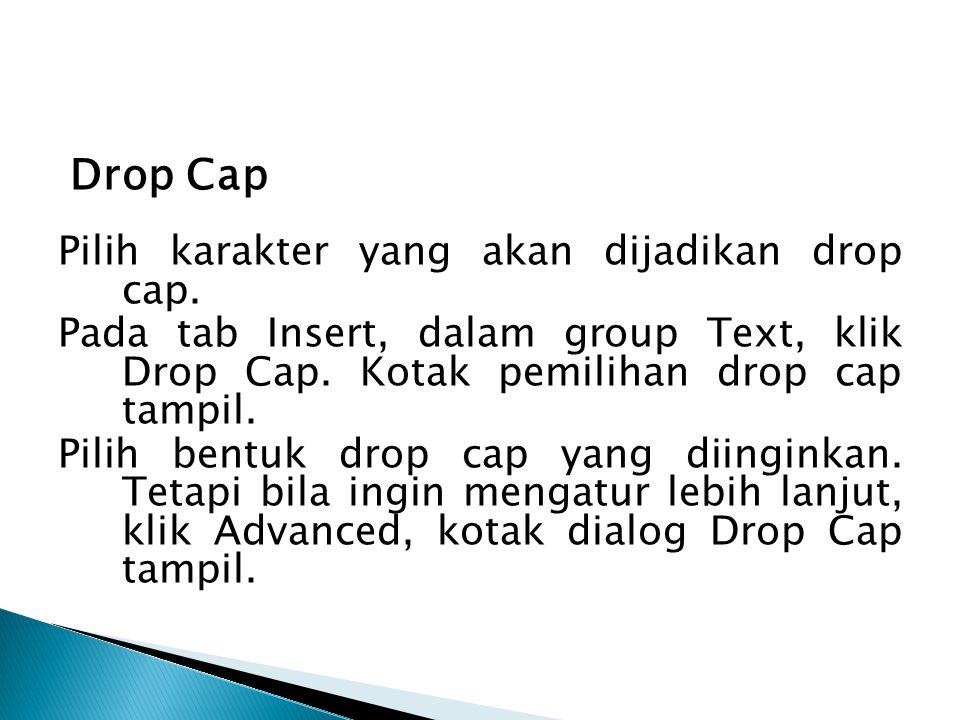 Drop Cap Pilih karakter yang akan dijadikan drop cap. Pada tab Insert, dalam group Text, klik Drop Cap. Kotak pemilihan drop cap tampil. Pilih bentuk