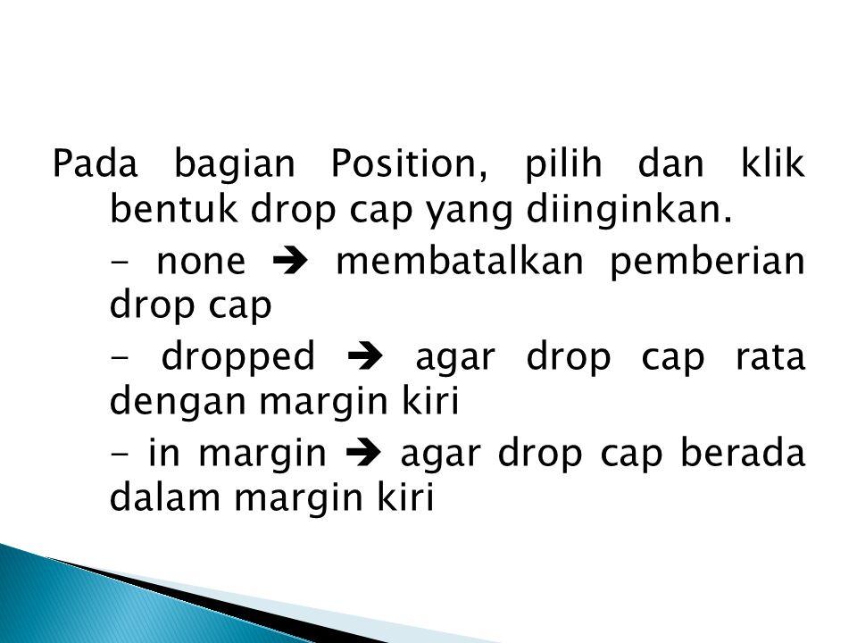 Pada bagian Position, pilih dan klik bentuk drop cap yang diinginkan. - none  membatalkan pemberian drop cap - dropped  agar drop cap rata dengan ma