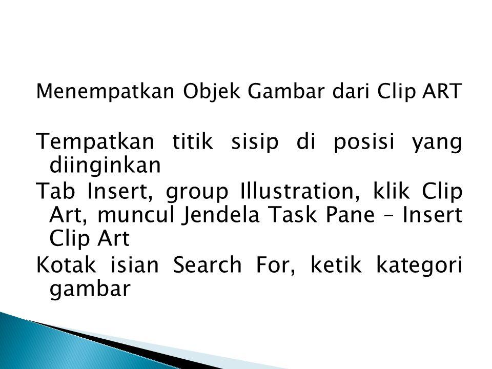 Menempatkan Objek Gambar dari Clip ART Tempatkan titik sisip di posisi yang diinginkan Tab Insert, group Illustration, klik Clip Art, muncul Jendela T