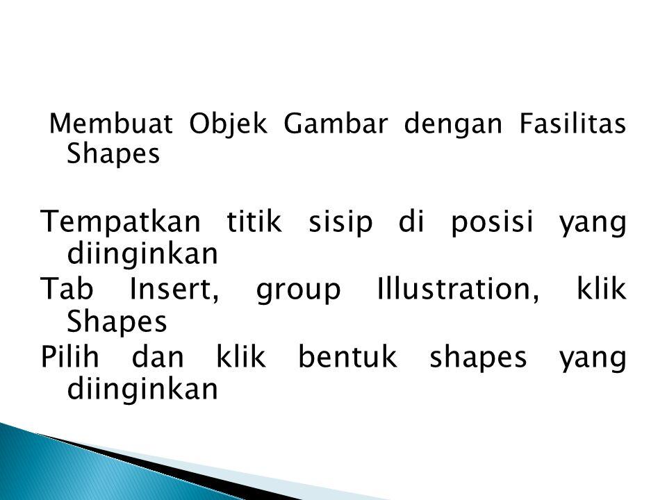 Membuat Objek Gambar dengan Fasilitas Shapes Tempatkan titik sisip di posisi yang diinginkan Tab Insert, group Illustration, klik Shapes Pilih dan kli