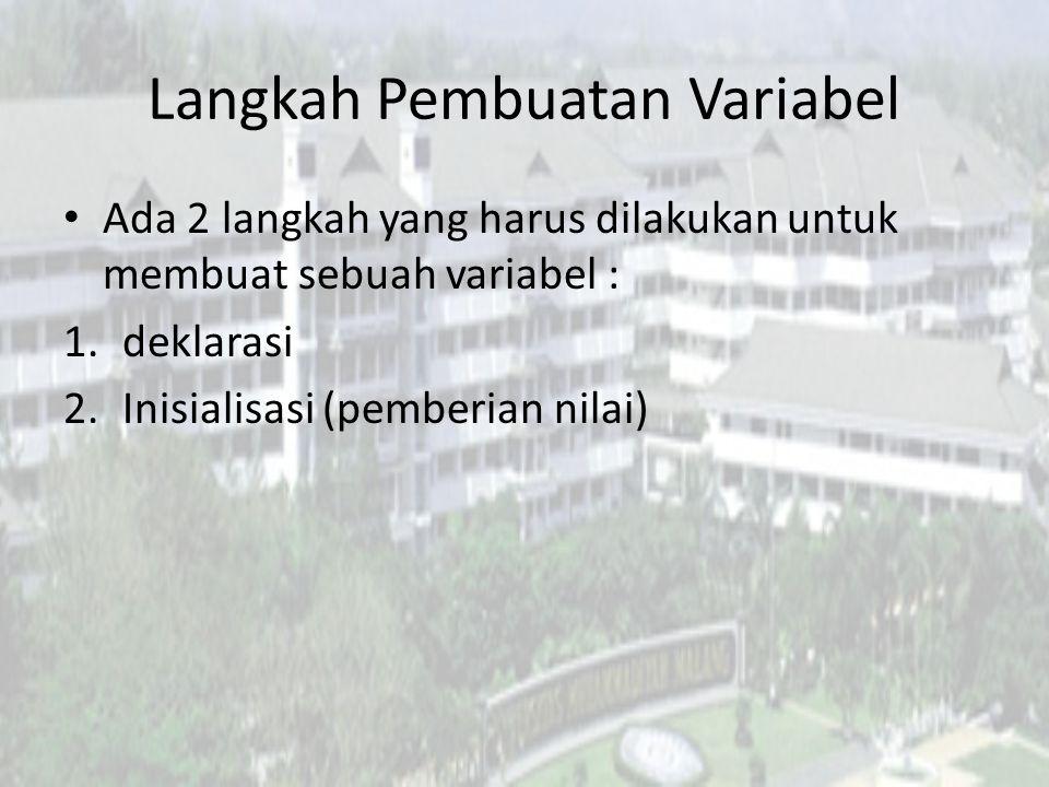 Langkah Pembuatan Variabel Ada 2 langkah yang harus dilakukan untuk membuat sebuah variabel : 1.deklarasi 2.Inisialisasi (pemberian nilai)
