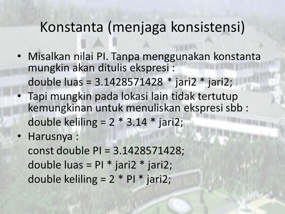 Konstanta (menjaga konsistensi) Misalkan nilai PI. Tanpa menggunakan konstanta mungkin akan ditulis ekspresi : double luas = 3.1428571428 * jari2 * ja