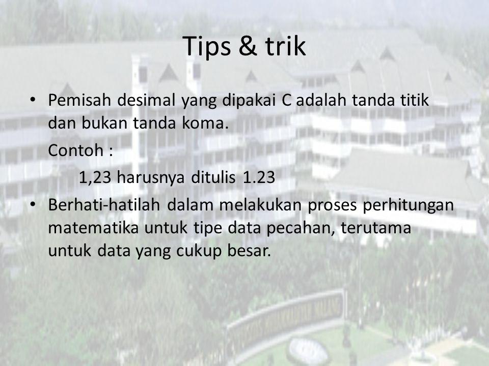 Tips & trik Pemisah desimal yang dipakai C adalah tanda titik dan bukan tanda koma. Contoh : 1,23 harusnya ditulis 1.23 Berhati-hatilah dalam melakuka