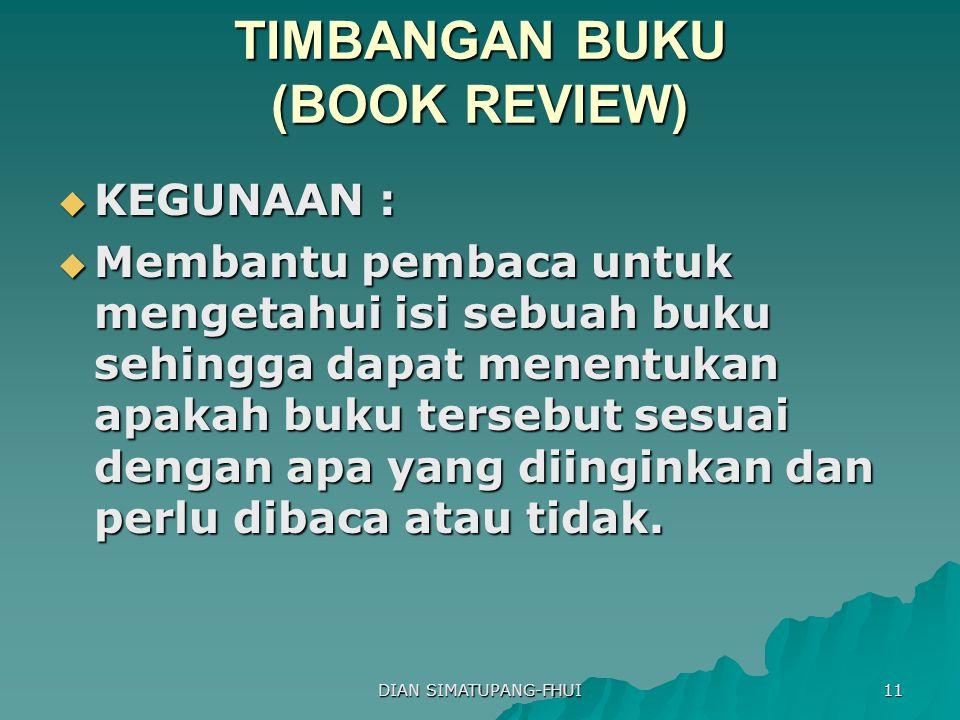 DIAN SIMATUPANG-FHUI 11 TIMBANGAN BUKU (BOOK REVIEW)  KEGUNAAN :  Membantu pembaca untuk mengetahui isi sebuah buku sehingga dapat menentukan apakah buku tersebut sesuai dengan apa yang diinginkan dan perlu dibaca atau tidak.