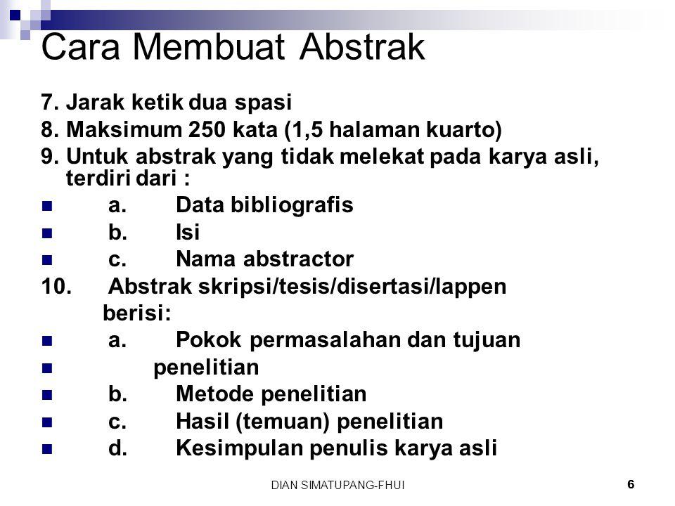 DIAN SIMATUPANG-FHUI6 Cara Membuat Abstrak 7.Jarak ketik dua spasi 8.Maksimum 250 kata (1,5 halaman kuarto) 9.Untuk abstrak yang tidak melekat pada karya asli, terdiri dari : a.Data bibliografis b.Isi c.Nama abstractor 10.Abstrak skripsi/tesis/disertasi/lappen berisi: a.Pokok permasalahan dan tujuan penelitian b.Metode penelitian c.Hasil (temuan) penelitian d.Kesimpulan penulis karya asli