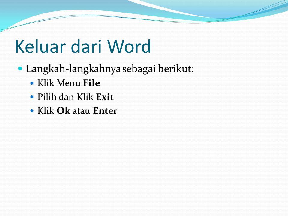 Keluar dari Word Langkah-langkahnya sebagai berikut: Klik Menu File Pilih dan Klik Exit Klik Ok atau Enter