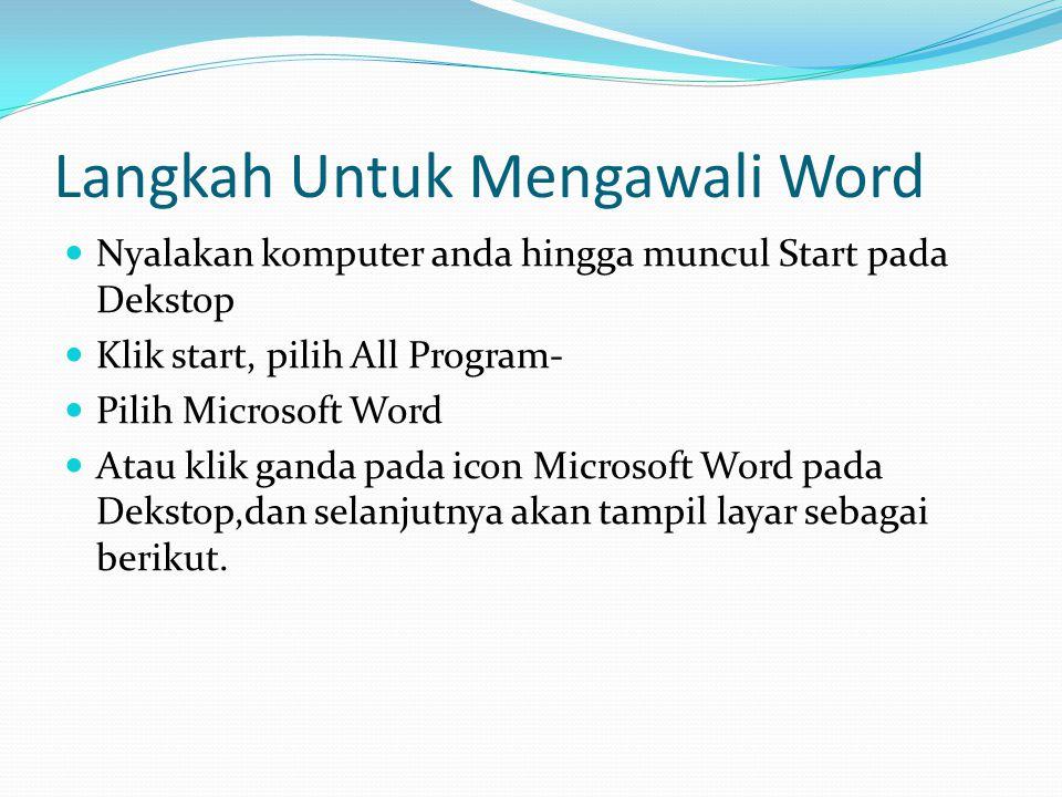 Langkah Untuk Mengawali Word Nyalakan komputer anda hingga muncul Start pada Dekstop Klik start, pilih All Program- Pilih Microsoft Word Atau klik gan