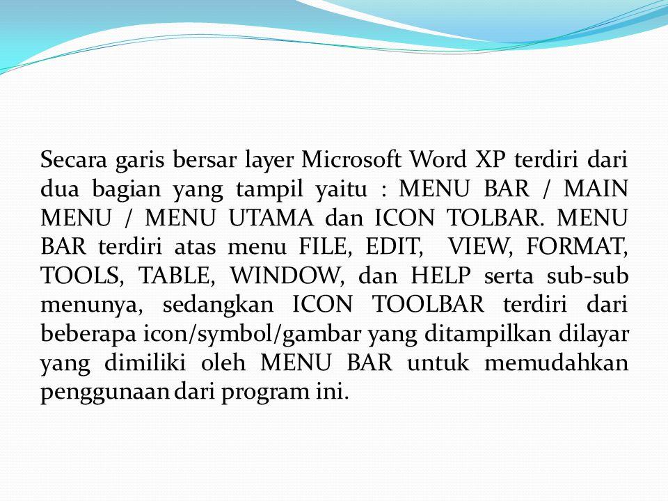 Secara garis bersar layer Microsoft Word XP terdiri dari dua bagian yang tampil yaitu : MENU BAR / MAIN MENU / MENU UTAMA dan ICON TOLBAR. MENU BAR te