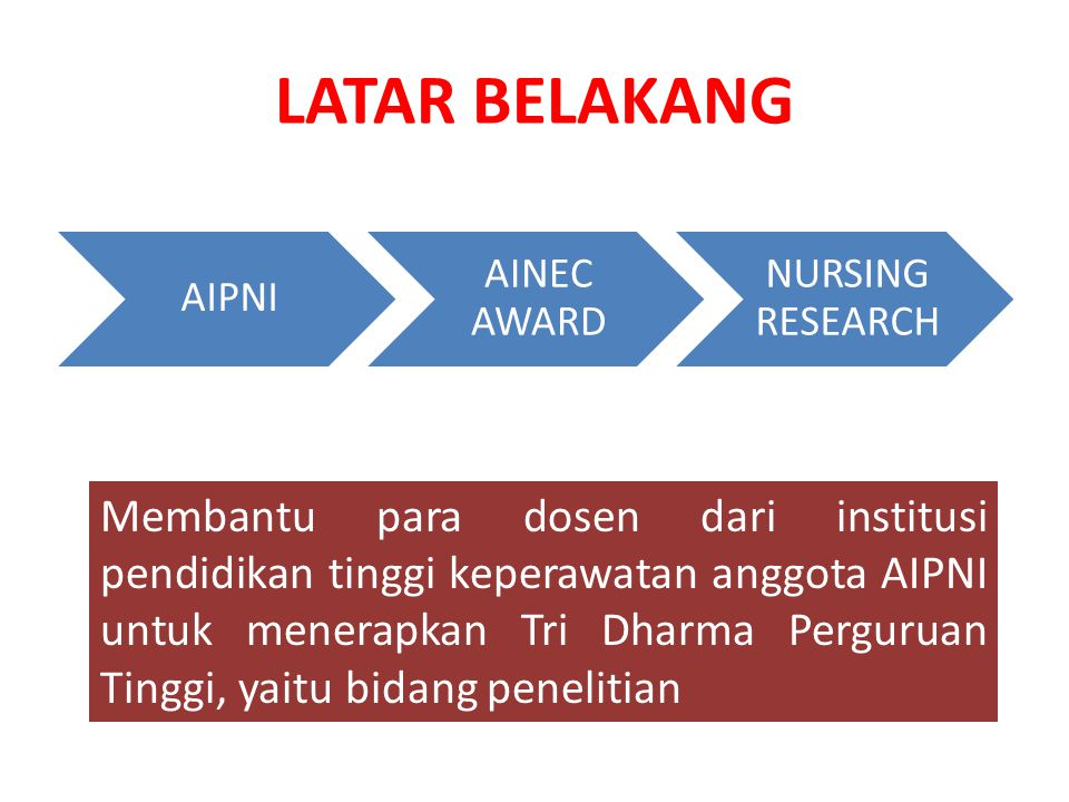 LATAR BELAKANG AIPNI AINEC AWARD NURSING RESEARCH Membantu para dosen dari institusi pendidikan tinggi keperawatan anggota AIPNI untuk menerapkan Tri