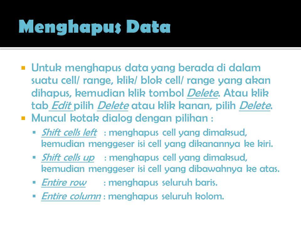  Untuk menghapus data yang berada di dalam suatu cell/ range, klik/ blok cell/ range yang akan dihapus, kemudian klik tombol Delete. Atau klik tab Ed
