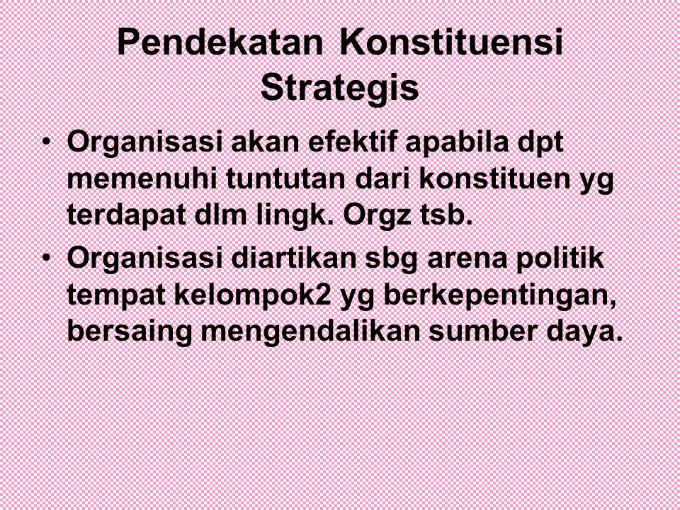 Pendekatan Konstituensi Strategis Organisasi akan efektif apabila dpt memenuhi tuntutan dari konstituen yg terdapat dlm lingk. Orgz tsb. Organisasi di