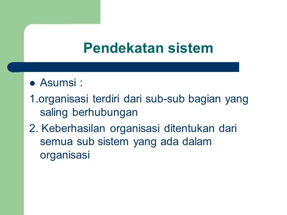 Pendekatan sistem Asumsi : 1.organisasi terdiri dari sub-sub bagian yang saling berhubungan 2. Keberhasilan organisasi ditentukan dari semua sub siste