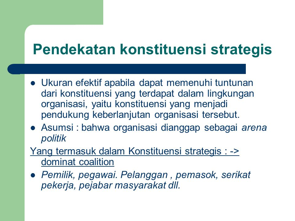 Pendekatan konstituensi strategis Ukuran efektif apabila dapat memenuhi tuntunan dari konstituensi yang terdapat dalam lingkungan organisasi, yaitu ko