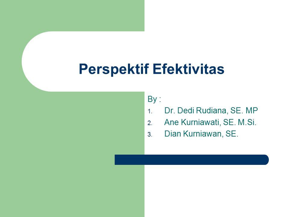 Perspektif Efektivitas By : 1. Dr. Dedi Rudiana, SE. MP 2. Ane Kurniawati, SE. M.Si. 3. Dian Kurniawan, SE.