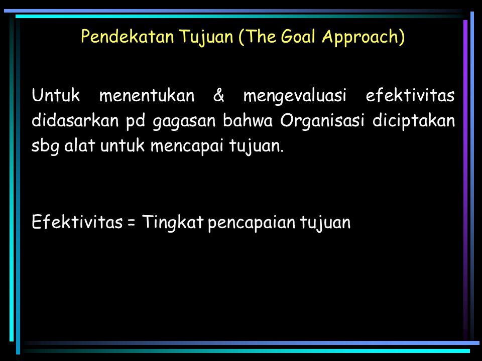 Pendekatan Tujuan (The Goal Approach) Untuk menentukan & mengevaluasi efektivitas didasarkan pd gagasan bahwa Organisasi diciptakan sbg alat untuk men