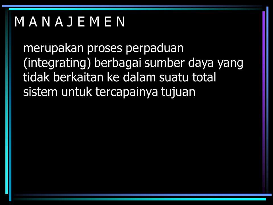 M A N A J E M E N merupakan proses perpaduan (integrating) berbagai sumber daya yang tidak berkaitan ke dalam suatu total sistem untuk tercapainya tuj