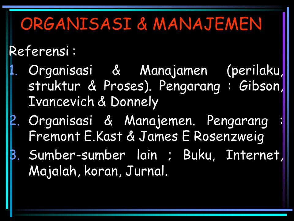 ORGANISASI & MANAJEMEN Referensi : 1.Organisasi & Manajamen (perilaku, struktur & Proses). Pengarang : Gibson, Ivancevich & Donnely 2.Organisasi & Man