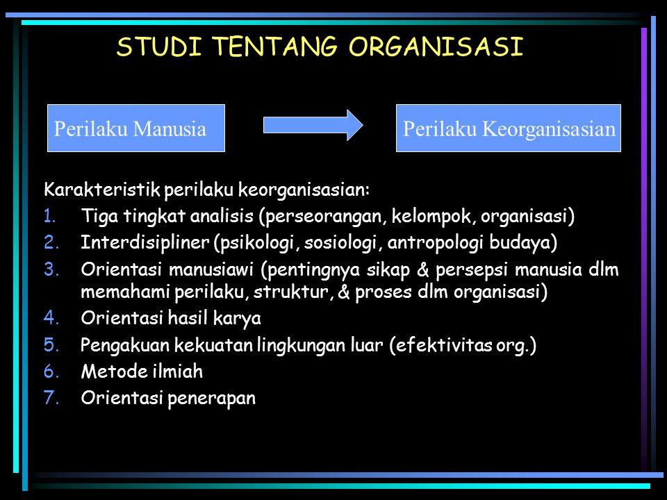STUDI TENTANG ORGANISASI Karakteristik perilaku keorganisasian: 1.Tiga tingkat analisis (perseorangan, kelompok, organisasi) 2.Interdisipliner (psikol