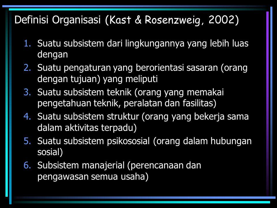 Definisi Organisasi (Kast & Rosenzweig, 2002) 1.Suatu subsistem dari lingkungannya yang lebih luas dengan 2.Suatu pengaturan yang berorientasi sasaran