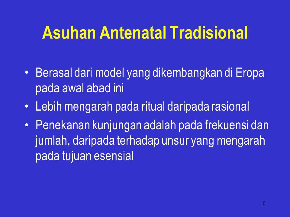 8 Asuhan Antenatal Tradisional Berasal dari model yang dikembangkan di Eropa pada awal abad ini Lebih mengarah pada ritual daripada rasional Penekanan kunjungan adalah pada frekuensi dan jumlah, daripada terhadap unsur yang mengarah pada tujuan esensial