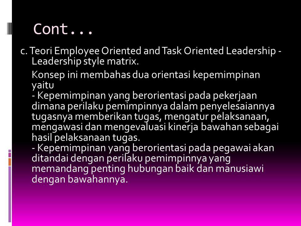 Cont... c. Teori Employee Oriented and Task Oriented Leadership - Leadership style matrix. Konsep ini membahas dua orientasi kepemimpinan yaitu - Kepe