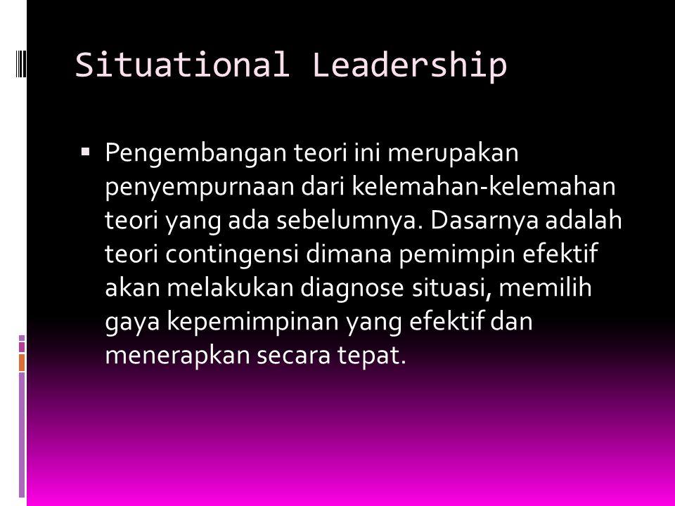 Situational Leadership  Pengembangan teori ini merupakan penyempurnaan dari kelemahan-kelemahan teori yang ada sebelumnya. Dasarnya adalah teori cont