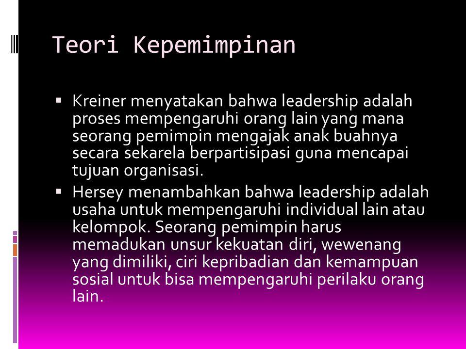 Teori Kepemimpinan  Kreiner menyatakan bahwa leadership adalah proses mempengaruhi orang lain yang mana seorang pemimpin mengajak anak buahnya secara sekarela berpartisipasi guna mencapai tujuan organisasi.