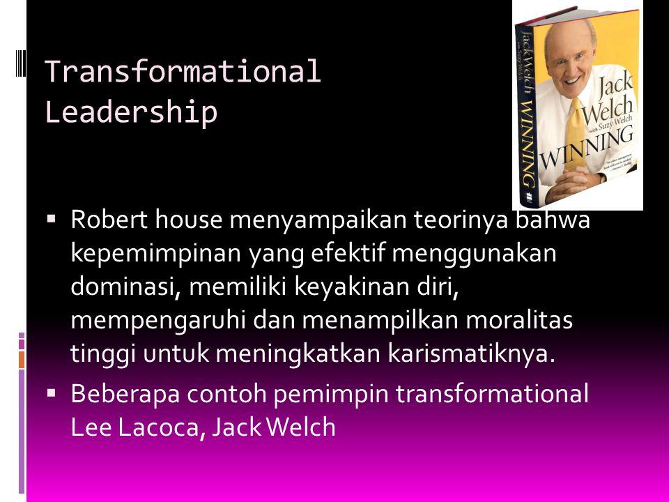 Transformational Leadership  Robert house menyampaikan teorinya bahwa kepemimpinan yang efektif menggunakan dominasi, memiliki keyakinan diri, mempen