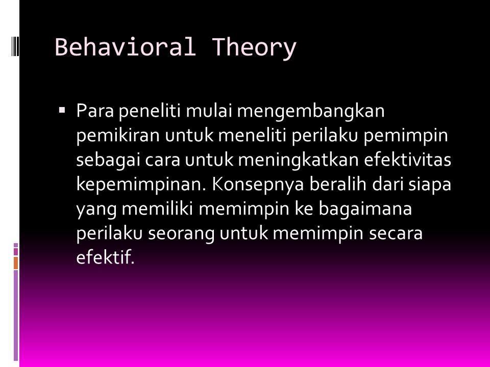 Behavioral Theory  Para peneliti mulai mengembangkan pemikiran untuk meneliti perilaku pemimpin sebagai cara untuk meningkatkan efektivitas kepemimpinan.