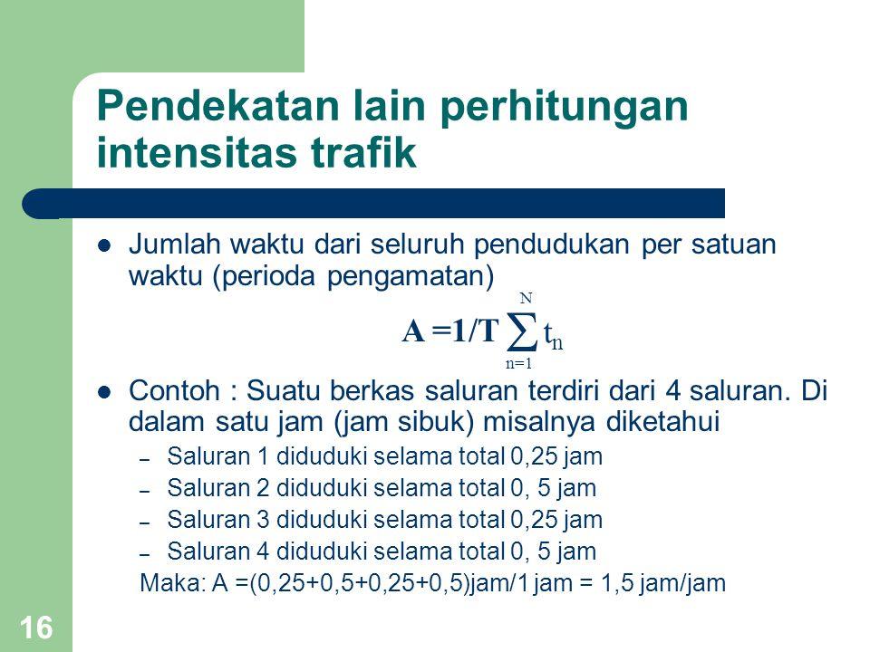 15 Beberapa pengertian lain intensitas trafik Intensitas trafik yang diolah oleh satu saluran sama dengan peluang (bagian dari waktu) saluran tersebut diuduki (busy) Intensitas trafik menyatakan pula jumlah rata- rata saluran yang diduduki secara bersamaan dalam perioda waktu tertentu  p=1 n p(t p /T) Expected value