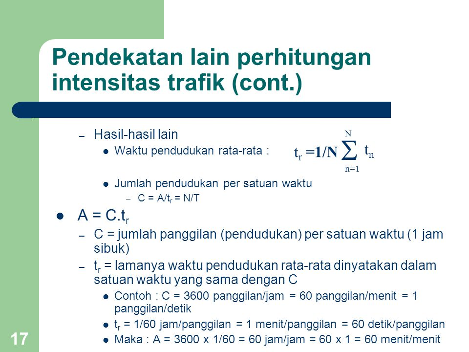 16 Pendekatan lain perhitungan intensitas trafik Jumlah waktu dari seluruh pendudukan per satuan waktu (perioda pengamatan) Contoh : Suatu berkas saluran terdiri dari 4 saluran.