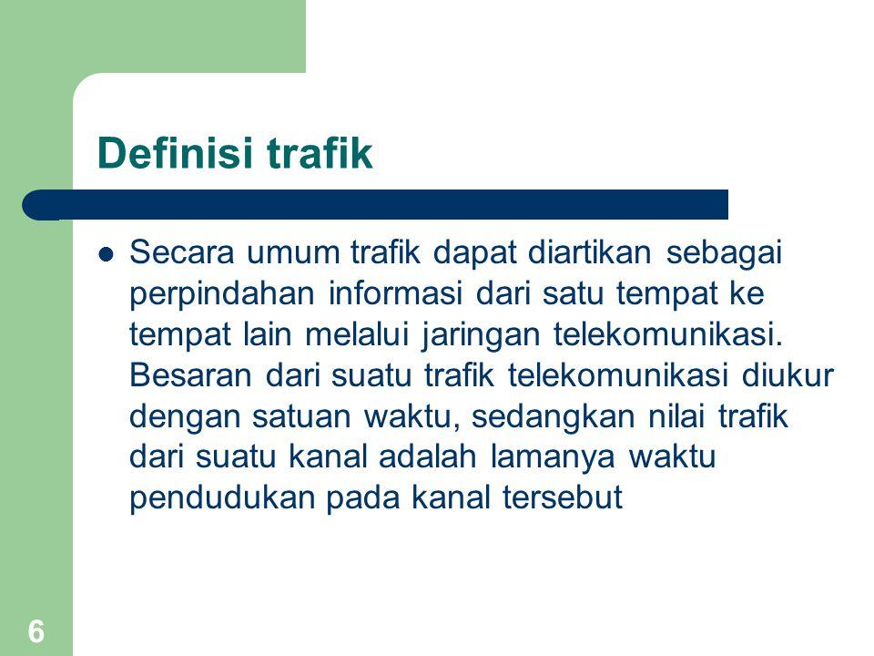 6 Definisi trafik Secara umum trafik dapat diartikan sebagai perpindahan informasi dari satu tempat ke tempat lain melalui jaringan telekomunikasi.