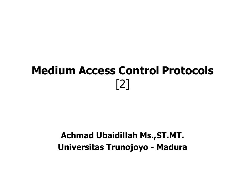 Medium Access Control Protocols [2] Achmad Ubaidillah Ms.,ST.MT. Universitas Trunojoyo - Madura