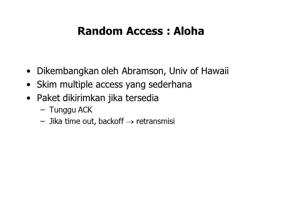 Aloha Sender Station A: –When IF, send it out; Start T out timer for this IF; –Wait for T out (Time-out value) for ACK; –If (ACK) Then clear timer; proceed to next transmission; –Else backoff for a random number of T out intervals; retransmit; If no ACK after repeated transmissions, give up Receiver Station B: –If (CRC(IF) OK && DA(IF) == address(B), send ACK; –IF may be damaged by noise or by another station transmitting at the same time (collision) Any overlap of frames causes collision