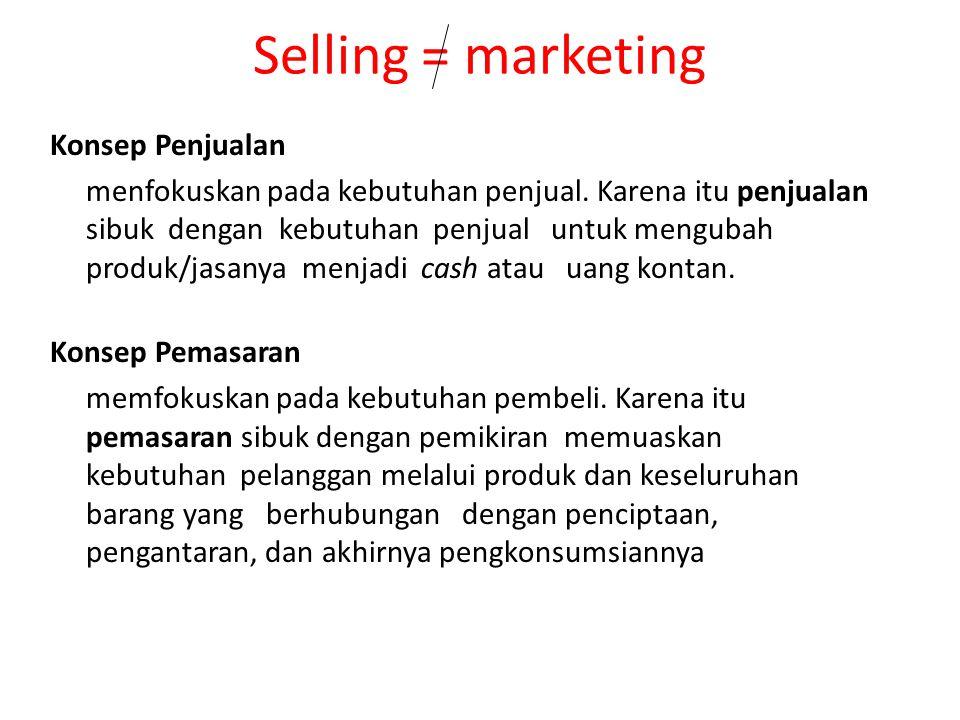 Selling = marketing Konsep Penjualan menfokuskan pada kebutuhan penjual. Karena itu penjualan sibuk dengan kebutuhan penjual untuk mengubah produk/jas