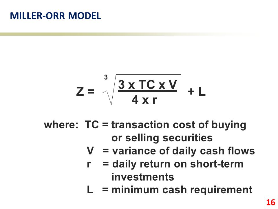 3 x TC x V 4 x r Z = + L 3 where: TC = transaction cost of buying or selling securities V = variance of daily cash flows r = daily return on short-ter