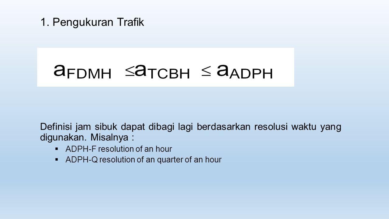 1. Pengukuran Trafik Definisi jam sibuk dapat dibagi lagi berdasarkan resolusi waktu yang digunakan. Misalnya :  ADPH-F resolution of an hour  ADPH-