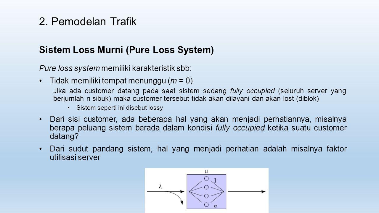 2. Pemodelan Trafik Pure loss system memiliki karakteristik sbb: Tidak memiliki tempat menunggu (m = 0) Jika ada customer datang pada saat sistem seda
