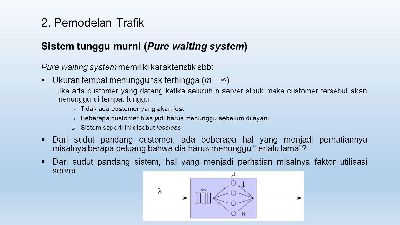 2. Pemodelan Trafik Sistem tunggu murni (Pure waiting system) Pure waiting system memiliki karakteristik sbb:  Ukuran tempat menunggu tak terhingga (