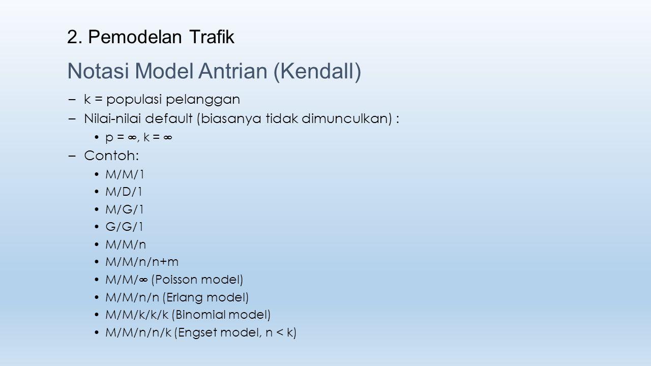 2. Pemodelan Trafik Notasi Model Antrian (Kendall) –k = populasi pelanggan –Nilai-nilai default (biasanya tidak dimunculkan) : p = , k =  –Contoh: M