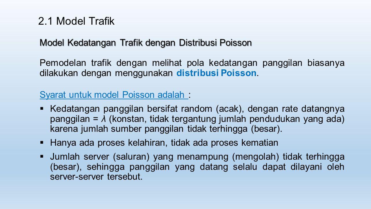 2.1 Model Trafik Model Kedatangan Trafik dengan Distribusi Poisson Pemodelan trafik dengan melihat pola kedatangan panggilan biasanya dilakukan dengan menggunakan distribusi Poisson.