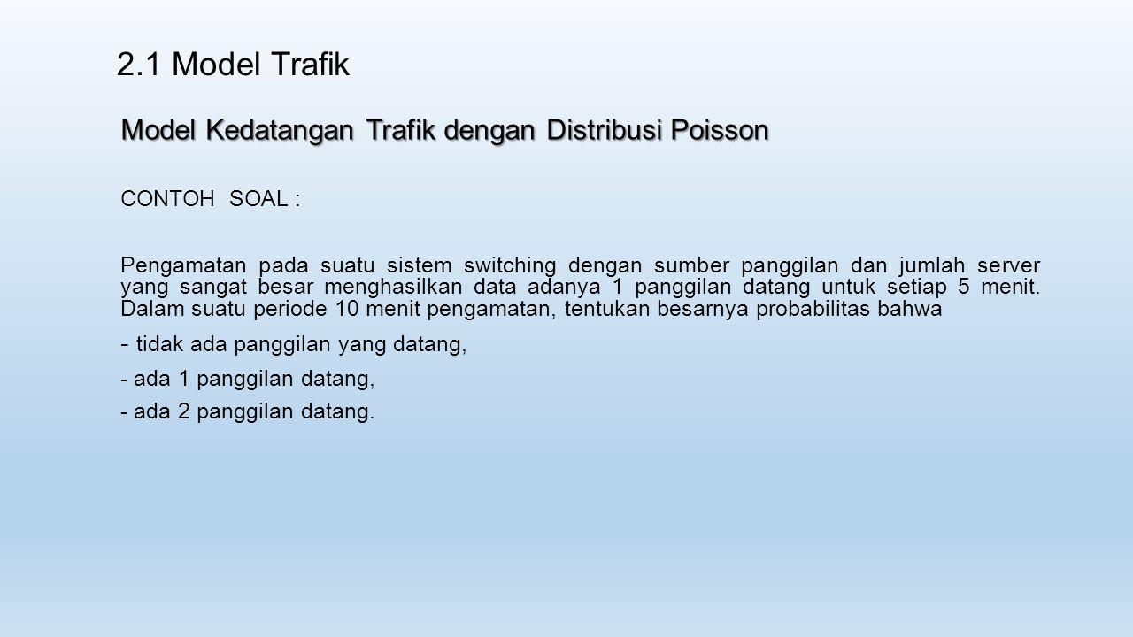 2.1 Model Trafik Model Kedatangan Trafik dengan Distribusi Poisson CONTOH SOAL : Pengamatan pada suatu sistem switching dengan sumber panggilan dan jumlah server yang sangat besar menghasilkan data adanya 1 panggilan datang untuk setiap 5 menit.