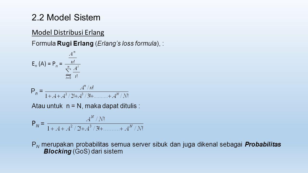2.2 Model Sistem Model Distribusi Erlang Formula Rugi Erlang (Erlang's loss formula), : E n (A) = P n = Atau untuk n = N, maka dapat ditulis : P N = P N merupakan probabilitas semua server sibuk dan juga dikenal sebagai Probabilitas Blocking (GoS) dari sistem P n =