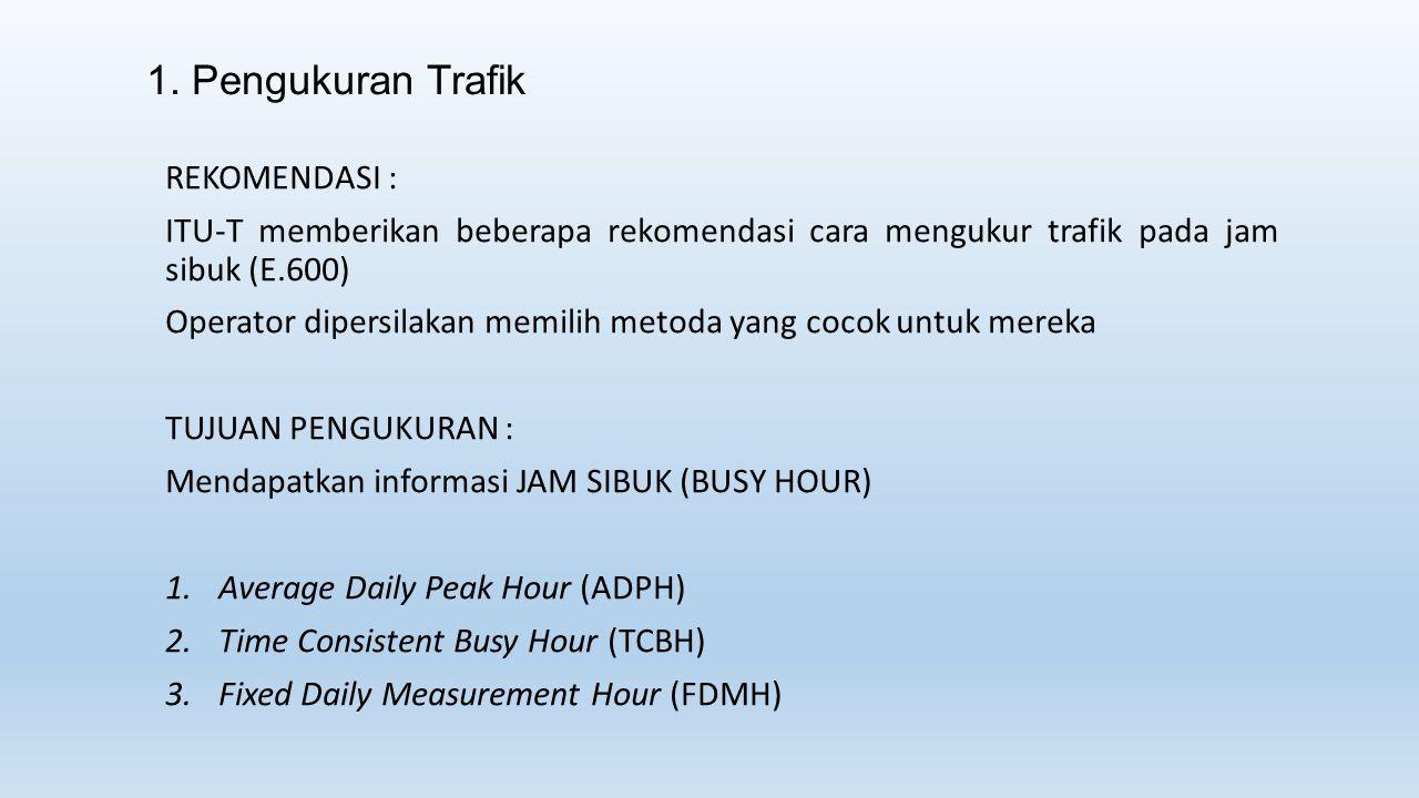1. Pengukuran Trafik REKOMENDASI : ITU-T memberikan beberapa rekomendasi cara mengukur trafik pada jam sibuk (E.600) Operator dipersilakan memilih met