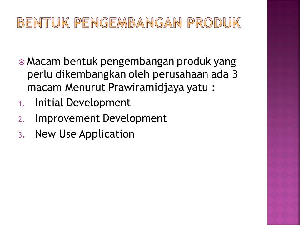  Macam bentuk pengembangan produk yang perlu dikembangkan oleh perusahaan ada 3 macam Menurut Prawiramidjaya yatu : 1. Initial Development 2. Improve