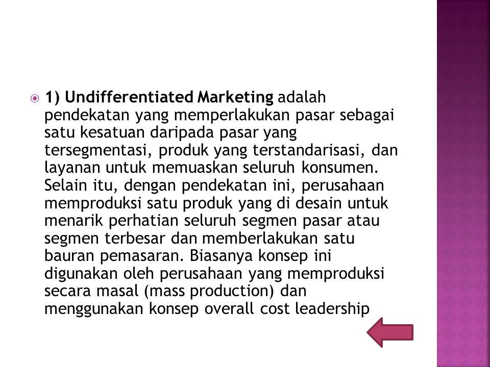  1) Undifferentiated Marketing adalah pendekatan yang memperlakukan pasar sebagai satu kesatuan daripada pasar yang tersegmentasi, produk yang terstandarisasi, dan layanan untuk memuaskan seluruh konsumen.