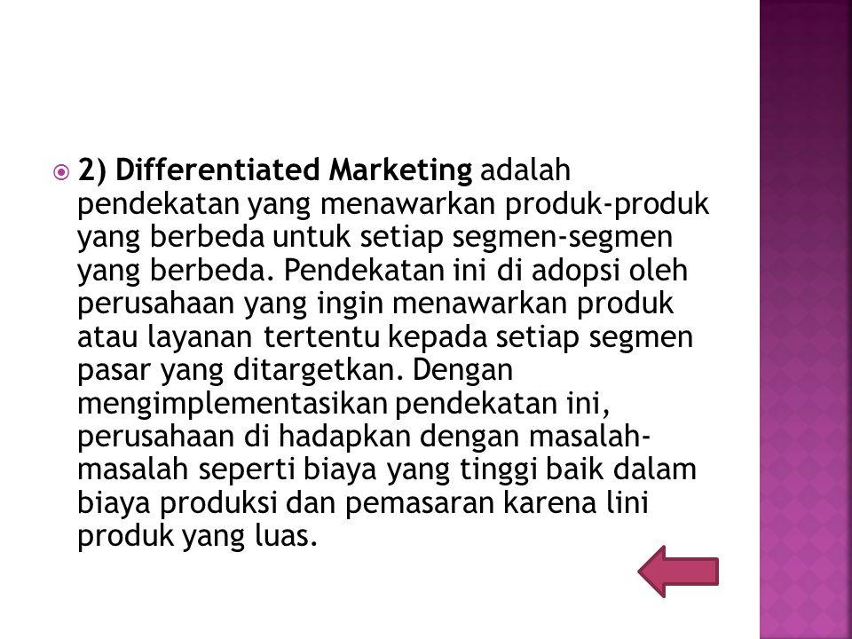  2) Differentiated Marketing adalah pendekatan yang menawarkan produk-produk yang berbeda untuk setiap segmen-segmen yang berbeda.