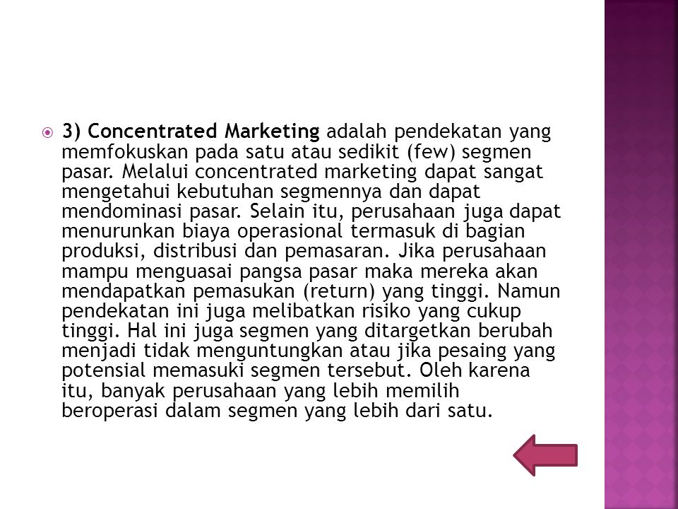  3) Concentrated Marketing adalah pendekatan yang memfokuskan pada satu atau sedikit (few) segmen pasar.