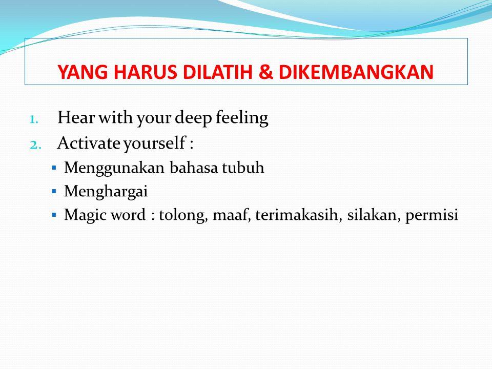 YANG HARUS DILATIH & DIKEMBANGKAN 1. Hear with your deep feeling 2. Activate yourself :  Menggunakan bahasa tubuh  Menghargai  Magic word : tolong,